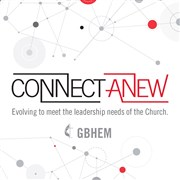 CONNECT ANEW Resources Available: Information and Resources on GBHEM's Strategy to Evolve to Meet the Leadership Needs of the Church